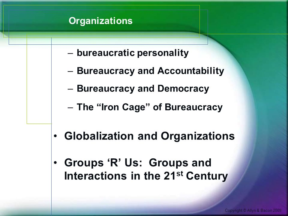 Copyright © Allyn & Bacon 2009 Organizations –bureaucratic personality –Bureaucracy and Accountability –Bureaucracy and Democracy –The Iron Cage of Bureaucracy Globalization and Organizations Groups 'R' Us: Groups and Interactions in the 21 st Century