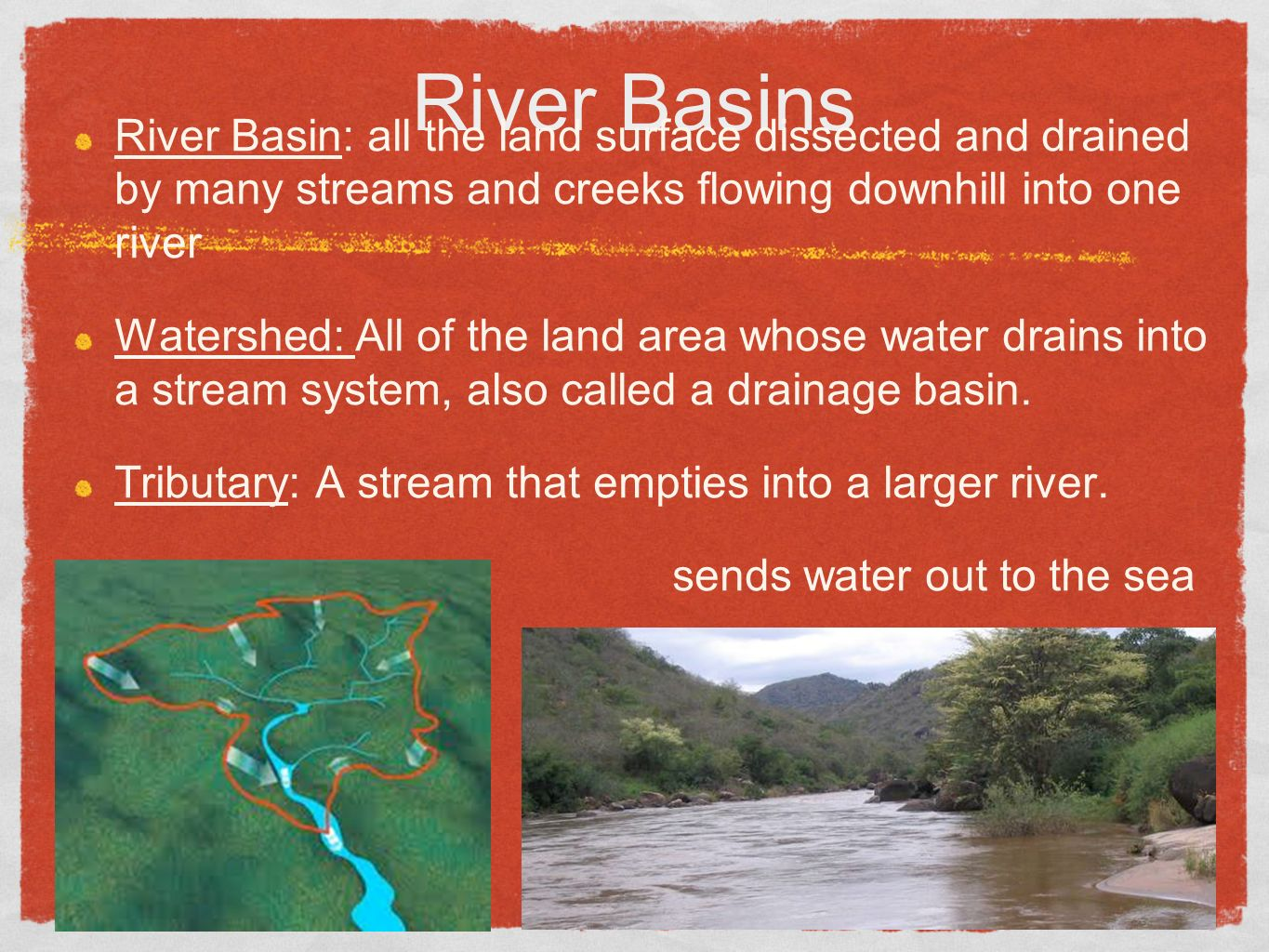 River Basins River Basin: all the land surface dissected and drained by many streams and creeks flowing downhill into one river Watershed: All of the land area whose water drains into a stream system, also called a drainage basin.