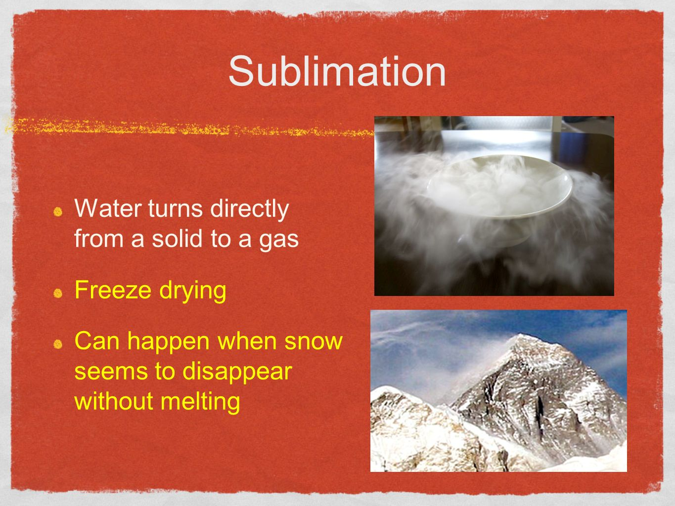 Sublimation Water turns directly from a solid to a gas Freeze drying Can happen when snow seems to disappear without melting