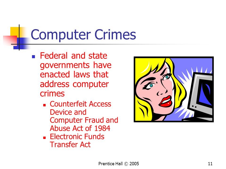 Prentice Hall © 200511 Computer Crimes Federal and state governments have enacted laws that address computer crimes Counterfeit Access Device and Computer Fraud and Abuse Act of 1984 Electronic Funds Transfer Act