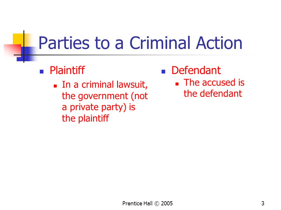 Prentice Hall © 20053 Parties to a Criminal Action Plaintiff In a criminal lawsuit, the government (not a private party) is the plaintiff Defendant The accused is the defendant