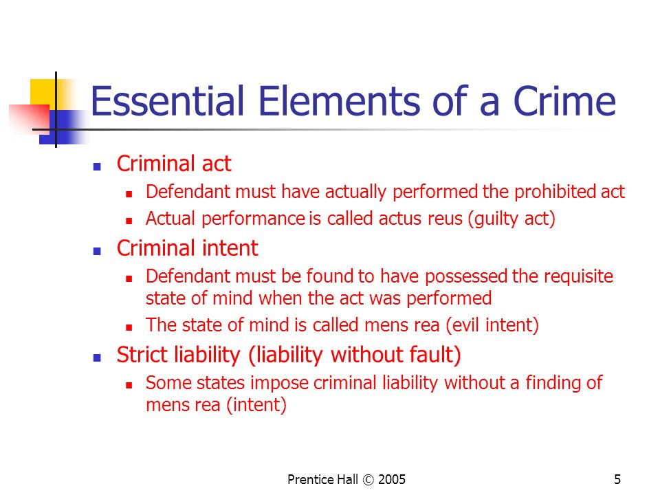Prentice Hall © 20055 Essential Elements of a Crime Criminal act Defendant must have actually performed the prohibited act Actual performance is called actus reus (guilty act) Criminal intent Defendant must be found to have possessed the requisite state of mind when the act was performed The state of mind is called mens rea (evil intent) Strict liability (liability without fault) Some states impose criminal liability without a finding of mens rea (intent)