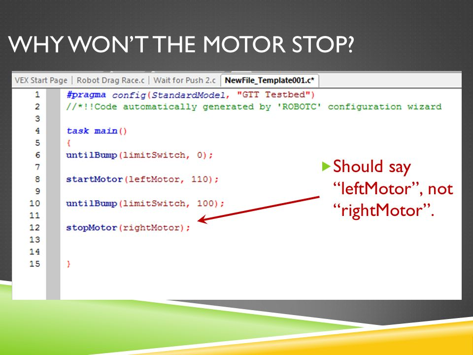 WHY WON'T THE MOTOR STOP  Should say leftMotor , not rightMotor .