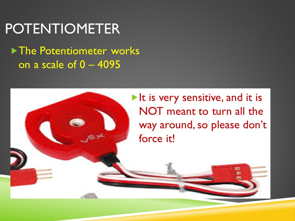 POTENTIOMETER  The Potentiometer works on a scale of 0 – 4095  It is very sensitive, and it is NOT meant to turn all the way around, so please don't force it!