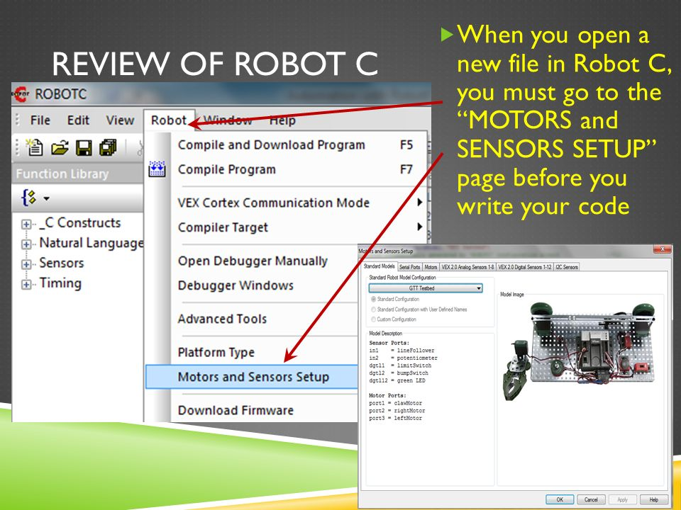 REVIEW OF ROBOT C  When you open a new file in Robot C, you must go to the MOTORS and SENSORS SETUP page before you write your code