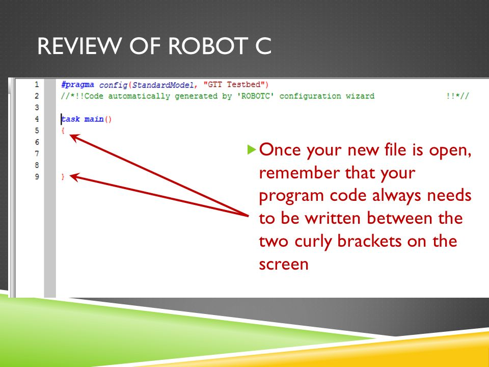 REVIEW OF ROBOT C  Once your new file is open, remember that your program code always needs to be written between the two curly brackets on the screen