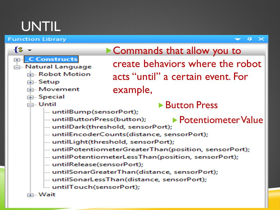 UNTIL  Commands that allow you to create behaviors where the robot acts until a certain event.