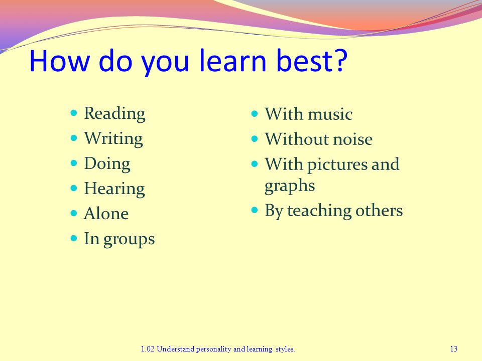 How do you learn best? Reading Writing Doing Hearing Alone In groups With music Without noise With pictures and graphs By teaching others 1.02 Underst
