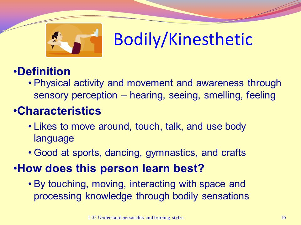 Bodily/Kinesthetic 1.02 Understand personality and learning styles.16 Definition Physical activity and movement and awareness through sensory percepti