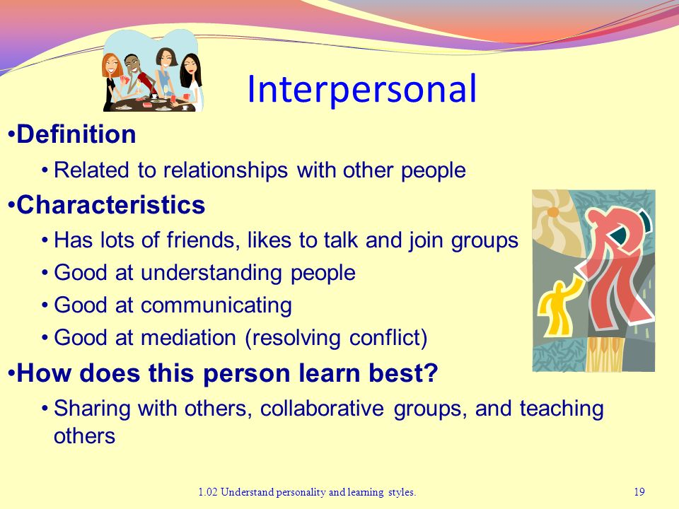 Interpersonal 1.02 Understand personality and learning styles.19 Definition Related to relationships with other people Characteristics Has lots of fri
