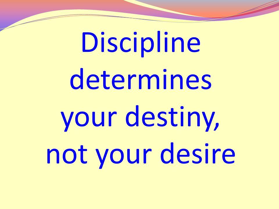 Discipline determines your destiny, not your desire