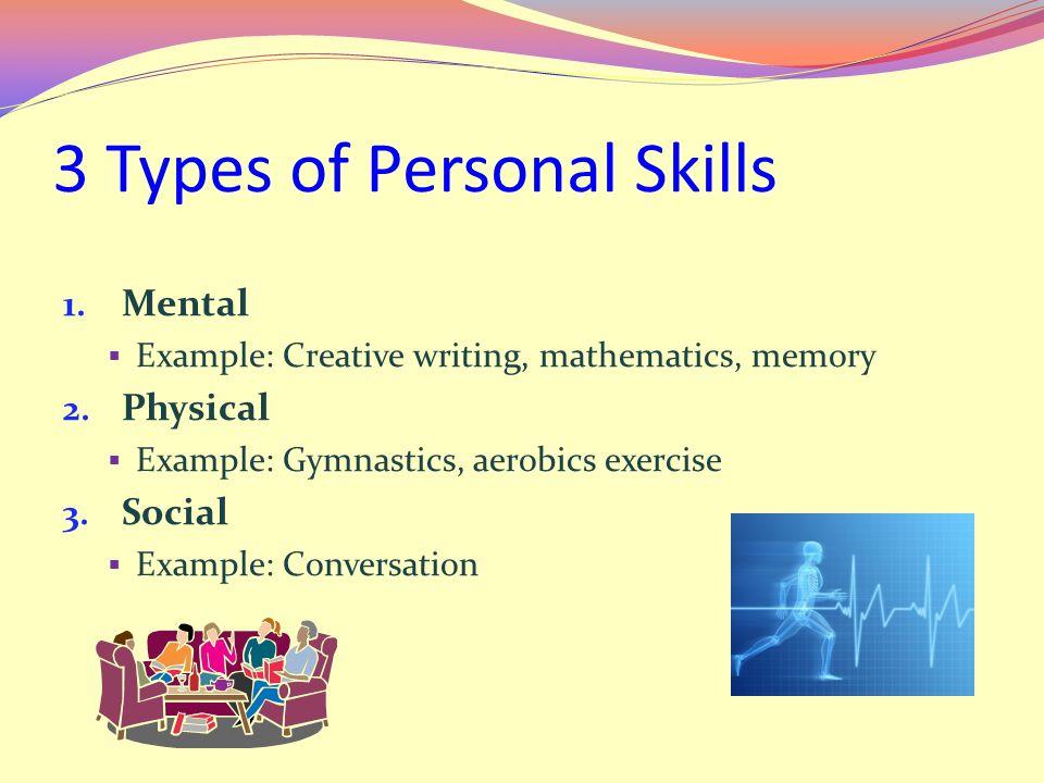 3 Types of Personal Skills 1. Mental  Example: Creative writing, mathematics, memory 2. Physical  Example: Gymnastics, aerobics exercise 3. Social 