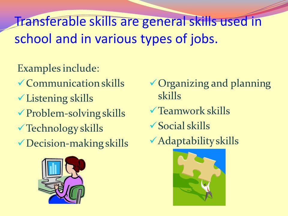 Transferable skills are general skills used in school and in various types of jobs. Examples include: Communication skills Listening skills Problem-so