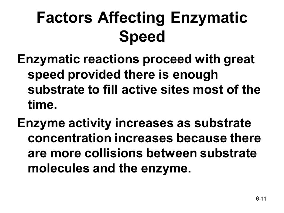 6-11 Factors Affecting Enzymatic Speed Enzymatic reactions proceed with great speed provided there is enough substrate to fill active sites most of the time.