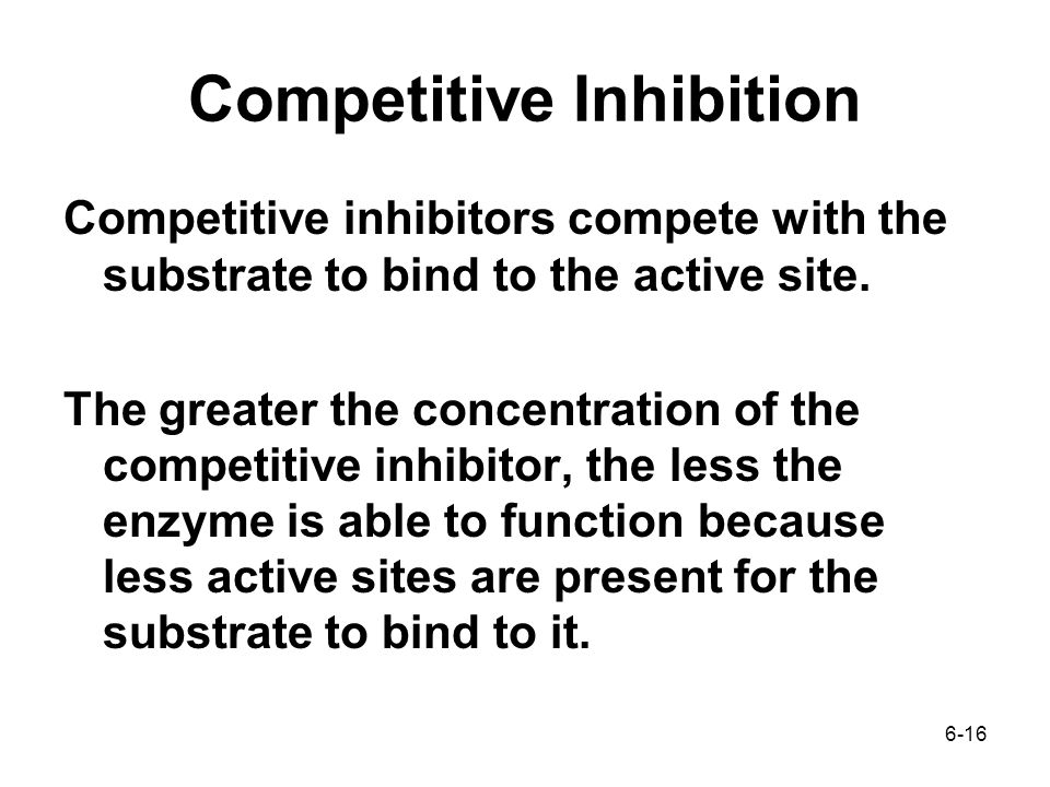 6-16 Competitive Inhibition Competitive inhibitors compete with the substrate to bind to the active site.