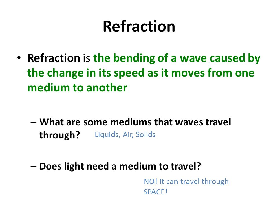 Refraction Refraction is the bending of a wave caused by the change in its speed as it moves from one medium to another – What are some mediums that waves travel through.