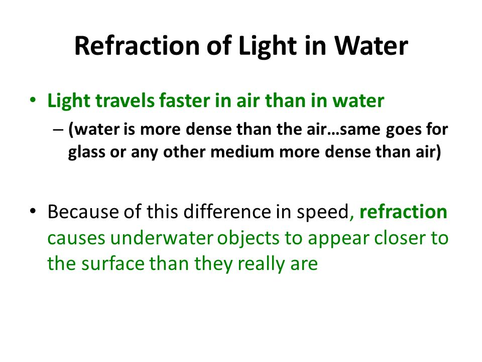 Refraction of Light in Water Light travels faster in air than in water – (water is more dense than the air…same goes for glass or any other medium more dense than air) Because of this difference in speed, refraction causes underwater objects to appear closer to the surface than they really are