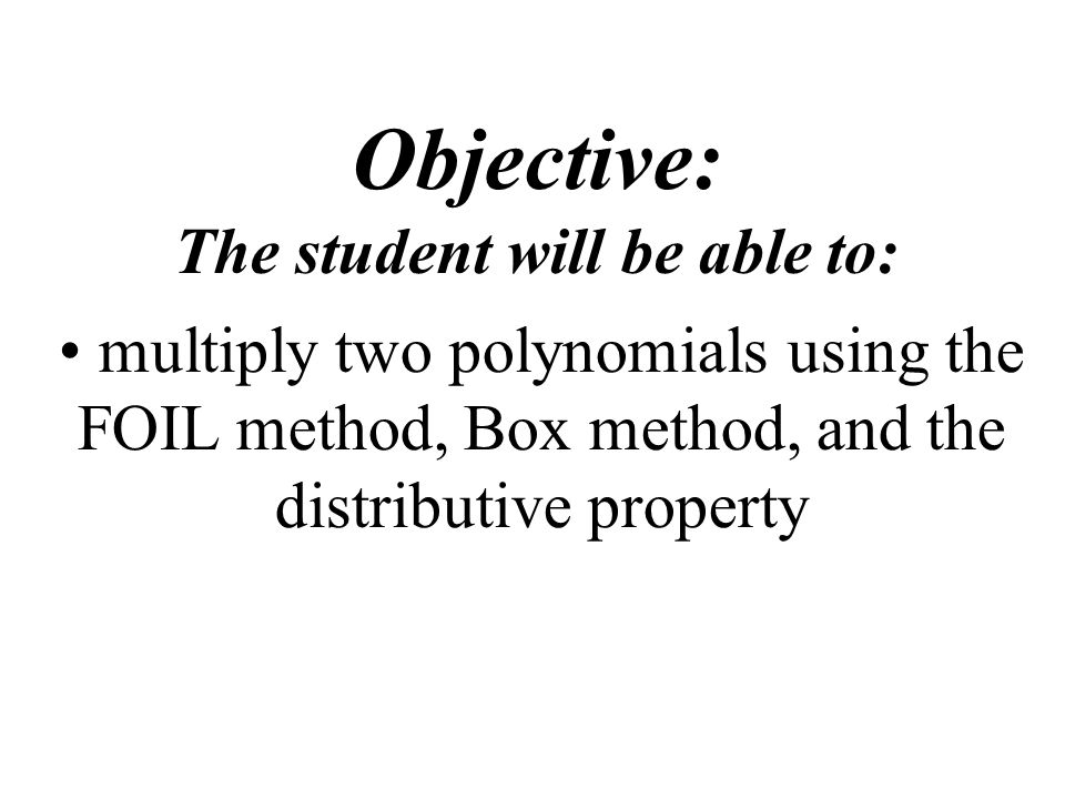 Objective: The student will be able to: multiply two polynomials using the FOIL method, Box method, and the distributive property