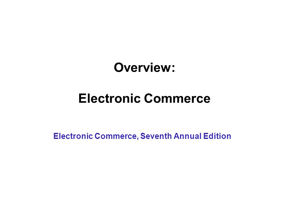 Overview: Electronic Commerce Electronic Commerce, Seventh Annual Edition