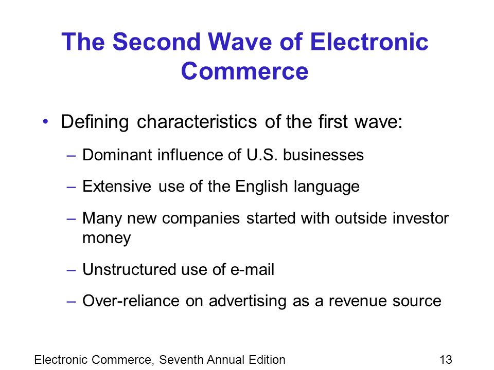 Electronic Commerce, Seventh Annual Edition13 The Second Wave of Electronic Commerce Defining characteristics of the first wave: –Dominant influence of U.S.