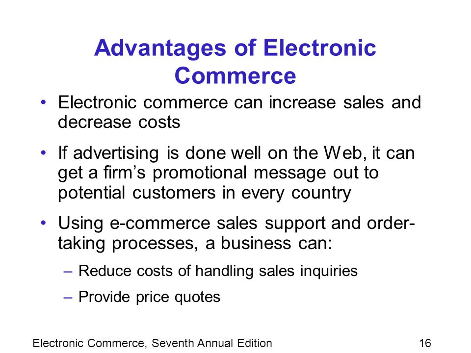 Electronic Commerce, Seventh Annual Edition16 Advantages of Electronic Commerce Electronic commerce can increase sales and decrease costs If advertising is done well on the Web, it can get a firm's promotional message out to potential customers in every country Using e-commerce sales support and order- taking processes, a business can: –Reduce costs of handling sales inquiries –Provide price quotes