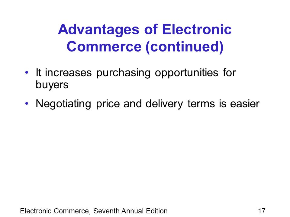 Electronic Commerce, Seventh Annual Edition17 Advantages of Electronic Commerce (continued) It increases purchasing opportunities for buyers Negotiating price and delivery terms is easier