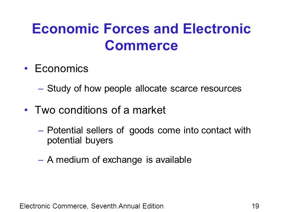 Electronic Commerce, Seventh Annual Edition19 Economic Forces and Electronic Commerce Economics –Study of how people allocate scarce resources Two conditions of a market –Potential sellers of goods come into contact with potential buyers –A medium of exchange is available