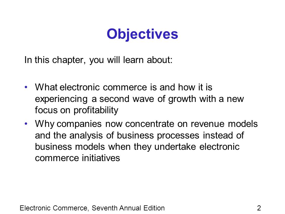 2 Objectives In this chapter, you will learn about: What electronic commerce is and how it is experiencing a second wave of growth with a new focus on profitability Why companies now concentrate on revenue models and the analysis of business processes instead of business models when they undertake electronic commerce initiatives