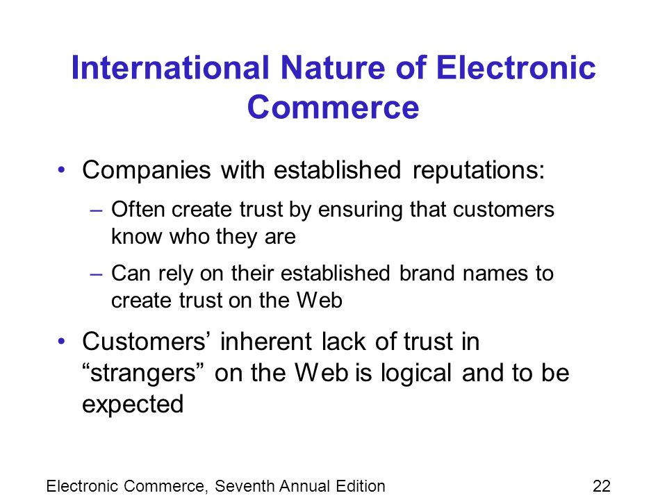 Electronic Commerce, Seventh Annual Edition22 International Nature of Electronic Commerce Companies with established reputations: –Often create trust by ensuring that customers know who they are –Can rely on their established brand names to create trust on the Web Customers' inherent lack of trust in strangers on the Web is logical and to be expected