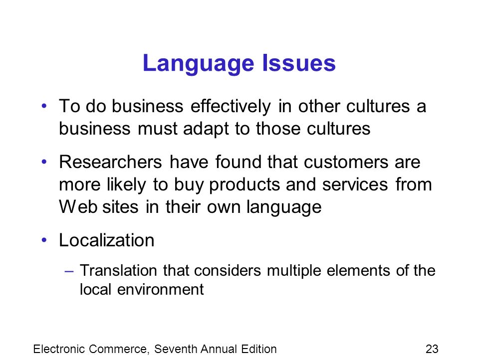 Electronic Commerce, Seventh Annual Edition23 Language Issues To do business effectively in other cultures a business must adapt to those cultures Researchers have found that customers are more likely to buy products and services from Web sites in their own language Localization –Translation that considers multiple elements of the local environment