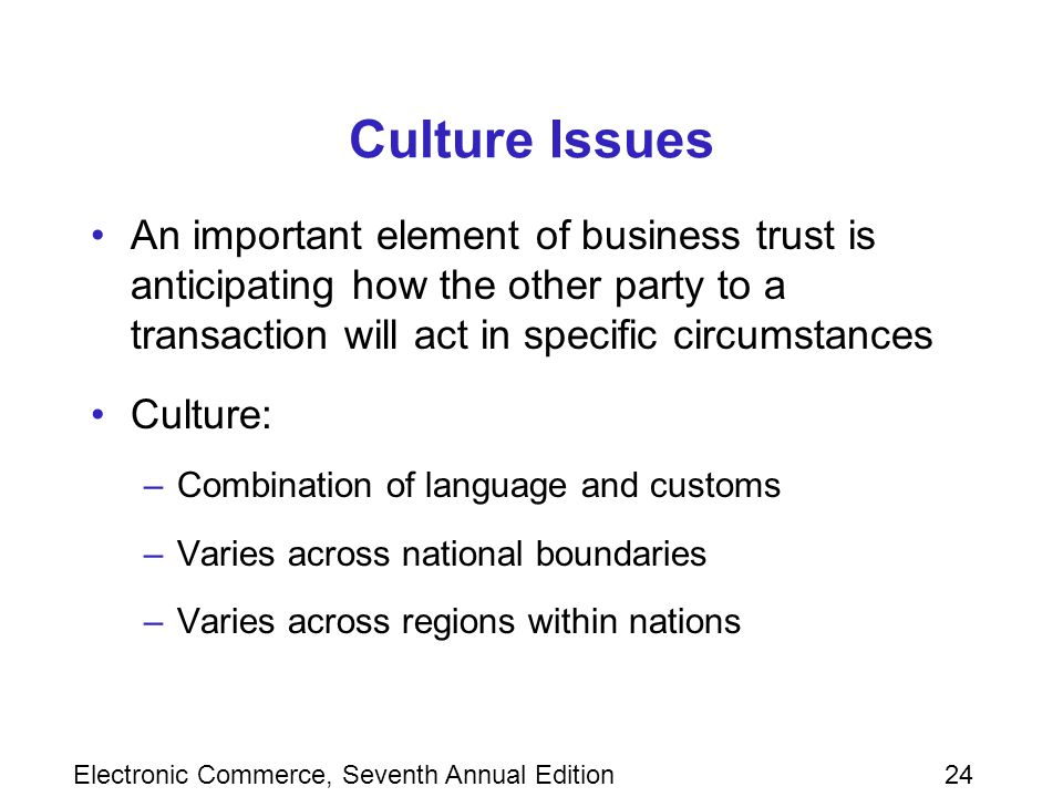 Electronic Commerce, Seventh Annual Edition24 Culture Issues An important element of business trust is anticipating how the other party to a transaction will act in specific circumstances Culture: –Combination of language and customs –Varies across national boundaries –Varies across regions within nations