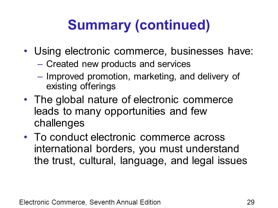 Electronic Commerce, Seventh Annual Edition29 Summary (continued) Using electronic commerce, businesses have: –Created new products and services –Improved promotion, marketing, and delivery of existing offerings The global nature of electronic commerce leads to many opportunities and few challenges To conduct electronic commerce across international borders, you must understand the trust, cultural, language, and legal issues