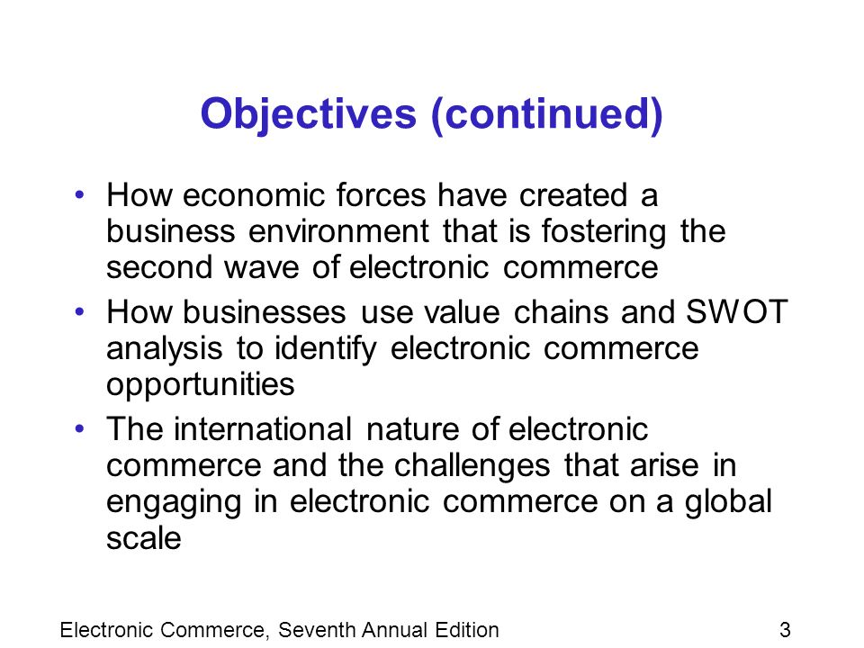 Electronic Commerce, Seventh Annual Edition3 Objectives (continued) How economic forces have created a business environment that is fostering the second wave of electronic commerce How businesses use value chains and SWOT analysis to identify electronic commerce opportunities The international nature of electronic commerce and the challenges that arise in engaging in electronic commerce on a global scale