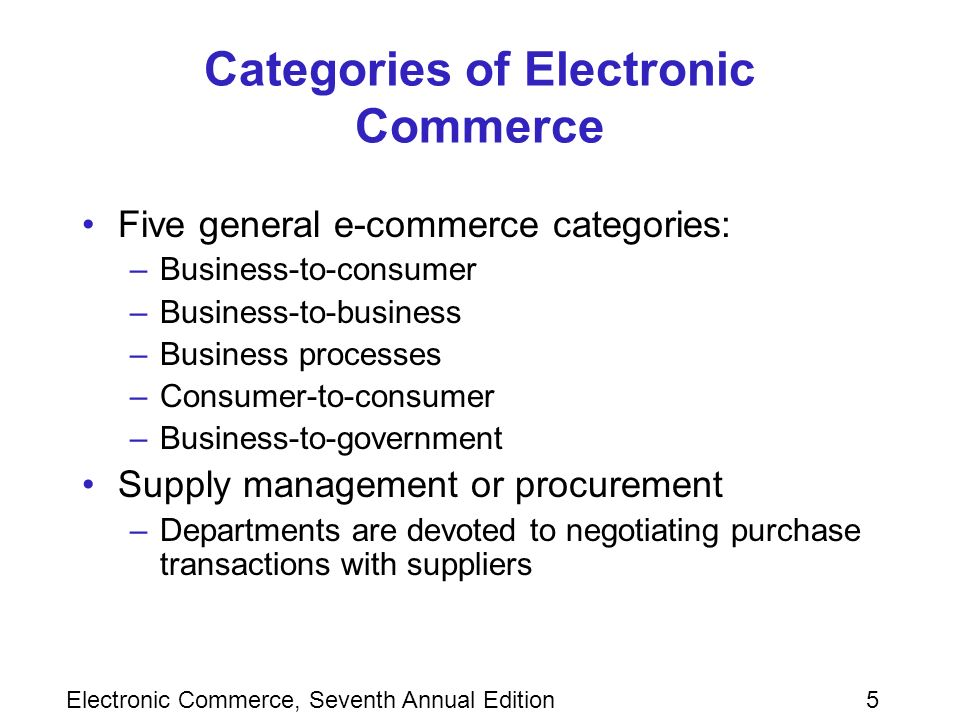 Electronic Commerce, Seventh Annual Edition5 Categories of Electronic Commerce Five general e-commerce categories: –Business-to-consumer –Business-to-business –Business processes –Consumer-to-consumer –Business-to-government Supply management or procurement –Departments are devoted to negotiating purchase transactions with suppliers