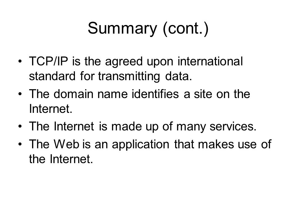 Summary (cont.) TCP/IP is the agreed upon international standard for transmitting data.