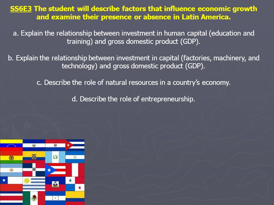 SS6E3 The student will describe factors that influence economic growth and examine their presence or absence in Latin America.