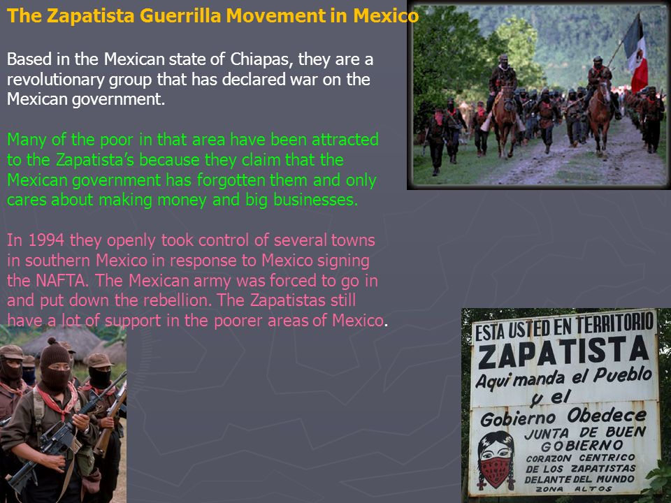 The Zapatista Guerrilla Movement in Mexico Based in the Mexican state of Chiapas, they are a revolutionary group that has declared war on the Mexican government.