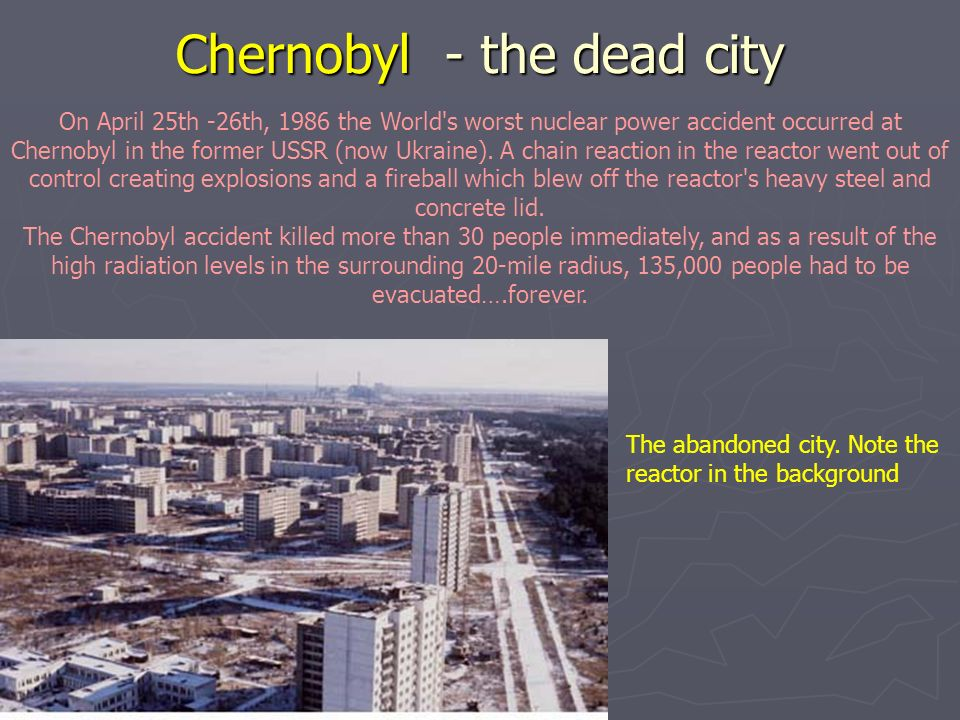 Chernobyl - the dead city On April 25th -26th, 1986 the World s worst nuclear power accident occurred at Chernobyl in the former USSR (now Ukraine).