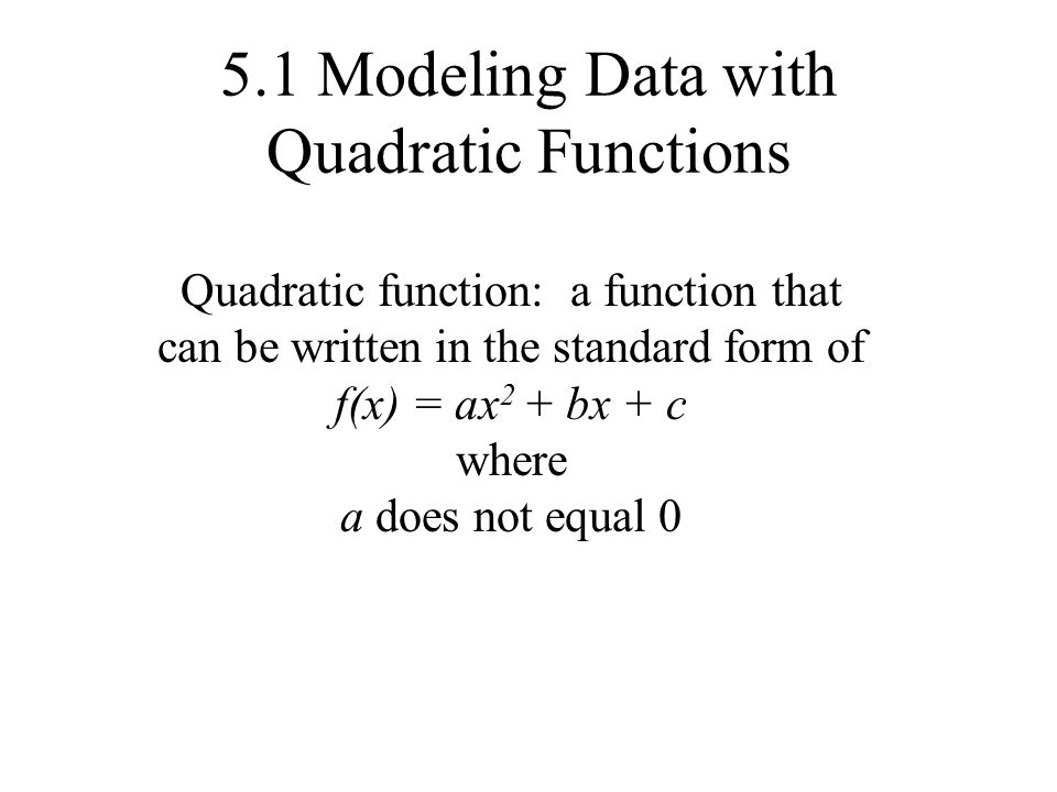 5.1 Modeling Data with Quadratic Functions Quadratic function: a function that can be written in the standard form of f(x) = ax 2 + bx + c where a does not equal 0