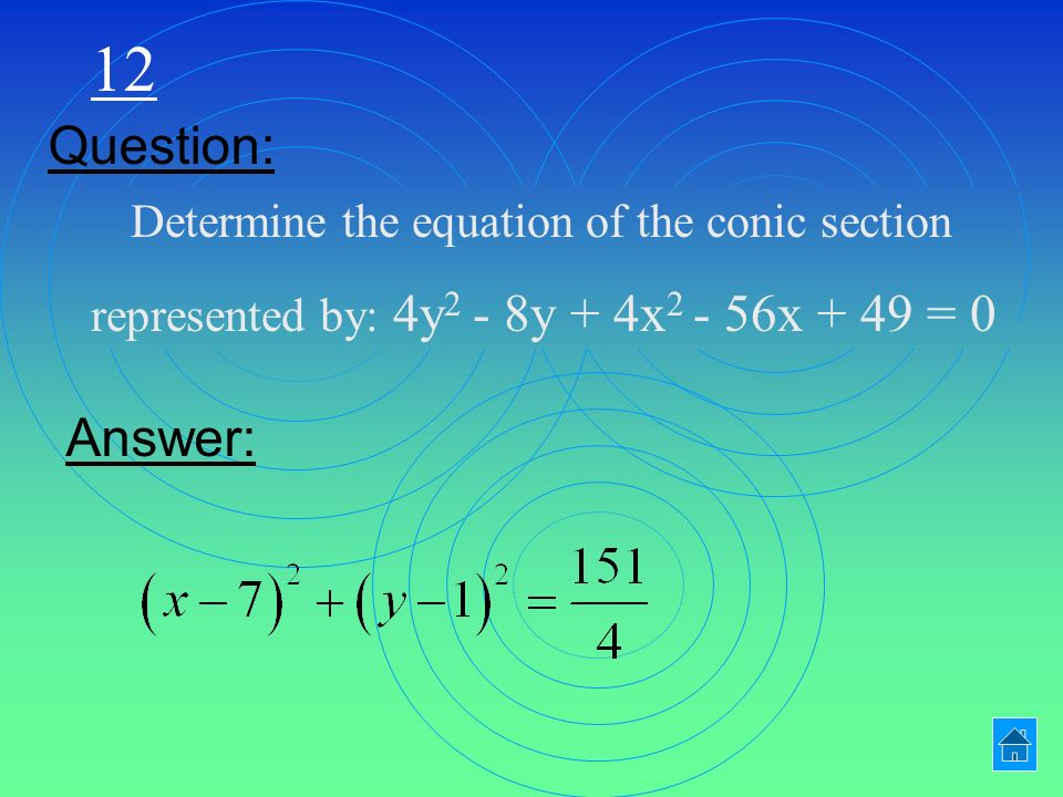 12 Determine the equation of the conic section represented by: 4y 2 - 8y + 4x x + 49 = 0 Question: Answer: