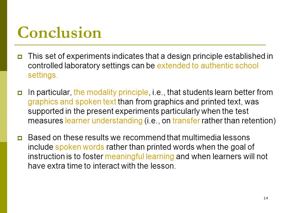 14 Conclusion  This set of experiments indicates that a design principle established in controlled laboratory settings can be extended to authentic school settings.