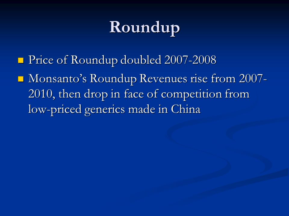 Roundup Price of Roundup doubled 2007-2008 Price of Roundup doubled 2007-2008 Monsanto's Roundup Revenues rise from 2007- 2010, then drop in face of competition from low-priced generics made in China Monsanto's Roundup Revenues rise from 2007- 2010, then drop in face of competition from low-priced generics made in China