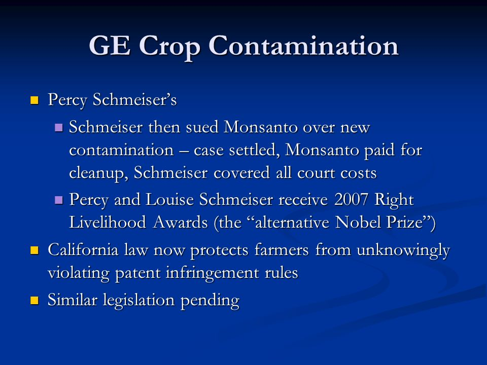 GE Crop Contamination Percy Schmeiser's Percy Schmeiser's Schmeiser then sued Monsanto over new contamination – case settled, Monsanto paid for cleanup, Schmeiser covered all court costs Schmeiser then sued Monsanto over new contamination – case settled, Monsanto paid for cleanup, Schmeiser covered all court costs Percy and Louise Schmeiser receive 2007 Right Livelihood Awards (the alternative Nobel Prize ) Percy and Louise Schmeiser receive 2007 Right Livelihood Awards (the alternative Nobel Prize ) California law now protects farmers from unknowingly violating patent infringement rules California law now protects farmers from unknowingly violating patent infringement rules Similar legislation pending Similar legislation pending