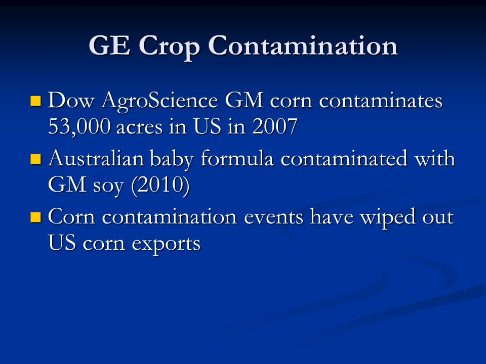 GE Crop Contamination Dow AgroScience GM corn contaminates 53,000 acres in US in 2007 Dow AgroScience GM corn contaminates 53,000 acres in US in 2007 Australian baby formula contaminated with GM soy (2010) Australian baby formula contaminated with GM soy (2010) Corn contamination events have wiped out US corn exports Corn contamination events have wiped out US corn exports