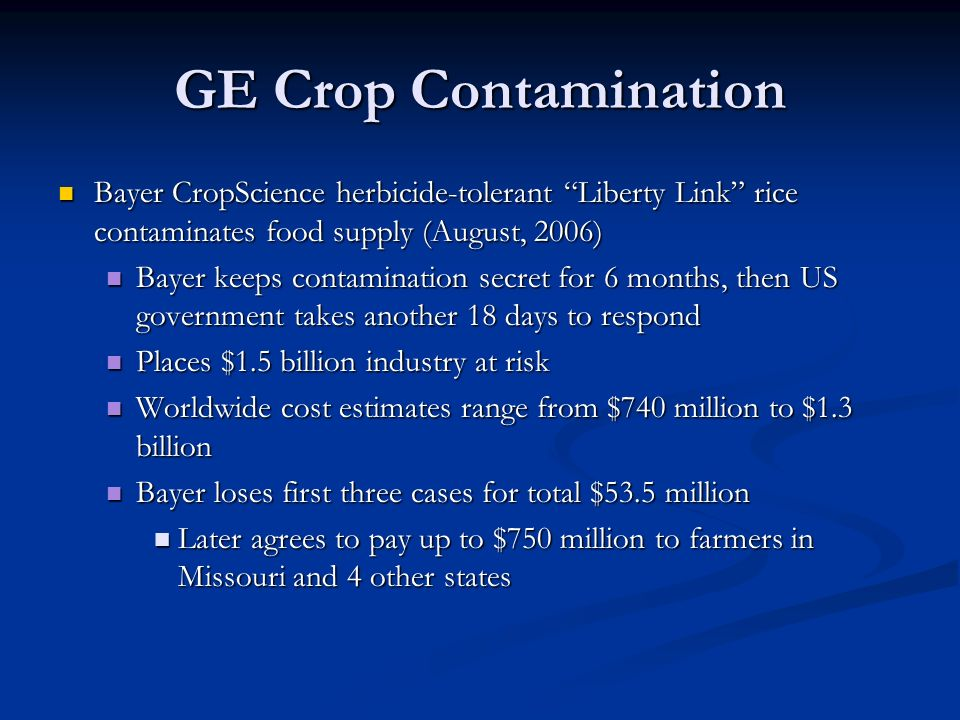 GE Crop Contamination Bayer CropScience herbicide-tolerant Liberty Link rice contaminates food supply (August, 2006) Bayer CropScience herbicide-tolerant Liberty Link rice contaminates food supply (August, 2006) Bayer keeps contamination secret for 6 months, then US government takes another 18 days to respond Bayer keeps contamination secret for 6 months, then US government takes another 18 days to respond Places $1.5 billion industry at risk Places $1.5 billion industry at risk Worldwide cost estimates range from $740 million to $1.3 billion Worldwide cost estimates range from $740 million to $1.3 billion Bayer loses first three cases for total $53.5 million Bayer loses first three cases for total $53.5 million Later agrees to pay up to $750 million to farmers in Missouri and 4 other states Later agrees to pay up to $750 million to farmers in Missouri and 4 other states
