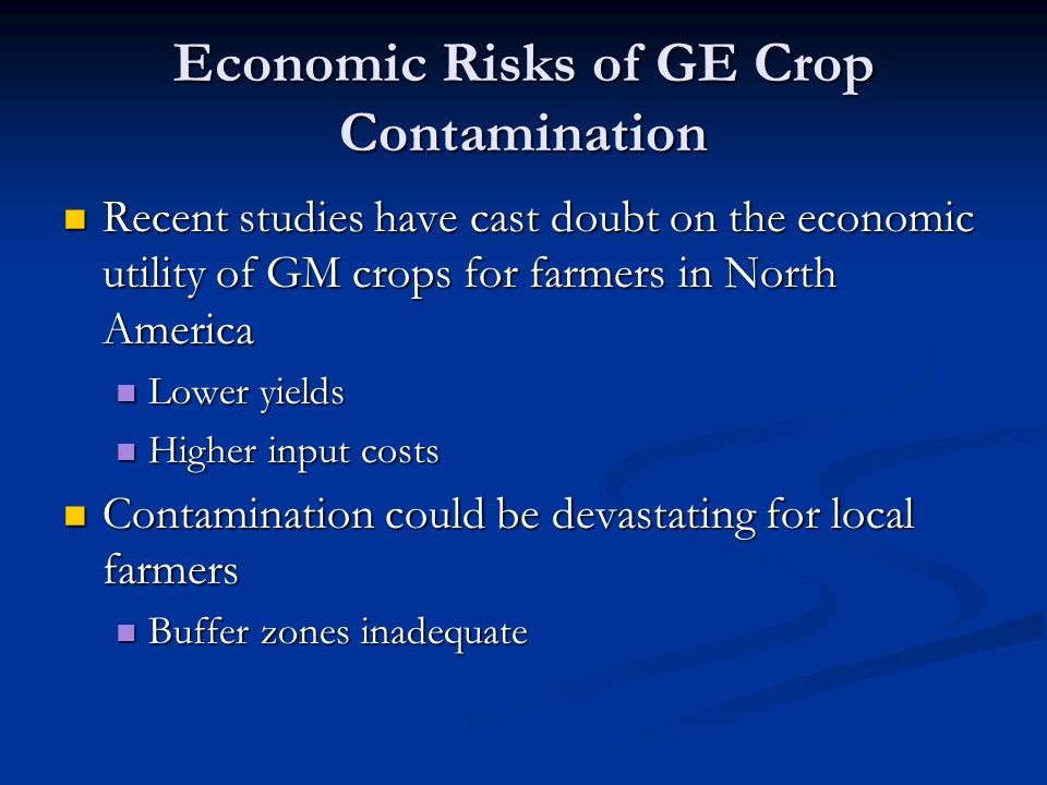 Economic Risks of GE Crop Contamination Recent studies have cast doubt on the economic utility of GM crops for farmers in North America Recent studies have cast doubt on the economic utility of GM crops for farmers in North America Lower yields Lower yields Higher input costs Higher input costs Contamination could be devastating for local farmers Contamination could be devastating for local farmers Buffer zones inadequate Buffer zones inadequate