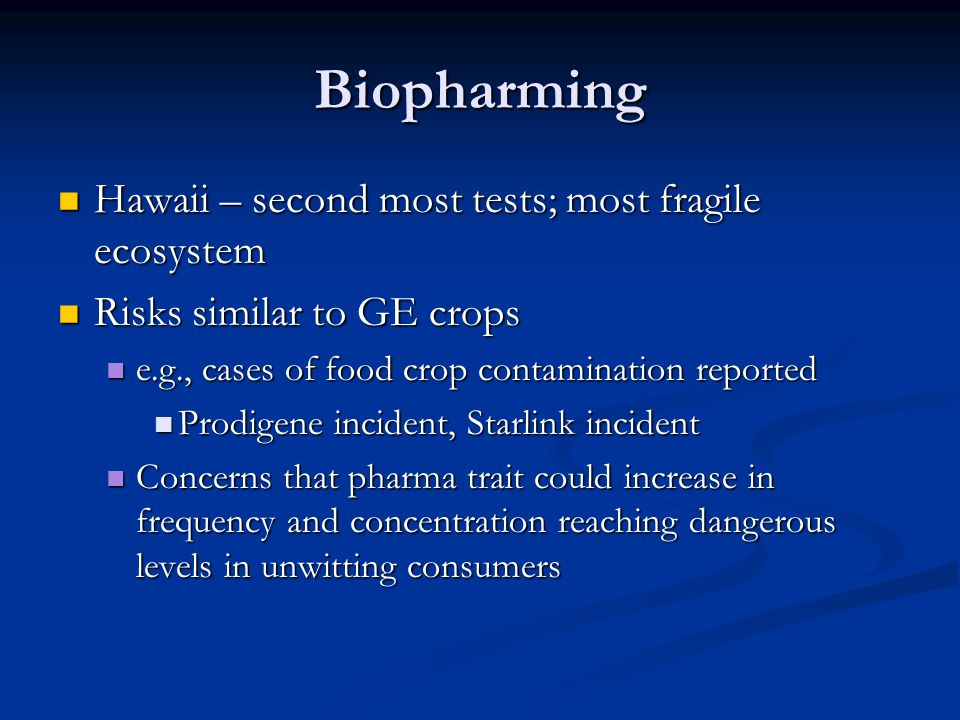 Biopharming Hawaii – second most tests; most fragile ecosystem Hawaii – second most tests; most fragile ecosystem Risks similar to GE crops Risks similar to GE crops e.g., cases of food crop contamination reported e.g., cases of food crop contamination reported Prodigene incident, Starlink incident Prodigene incident, Starlink incident Concerns that pharma trait could increase in frequency and concentration reaching dangerous levels in unwitting consumers Concerns that pharma trait could increase in frequency and concentration reaching dangerous levels in unwitting consumers