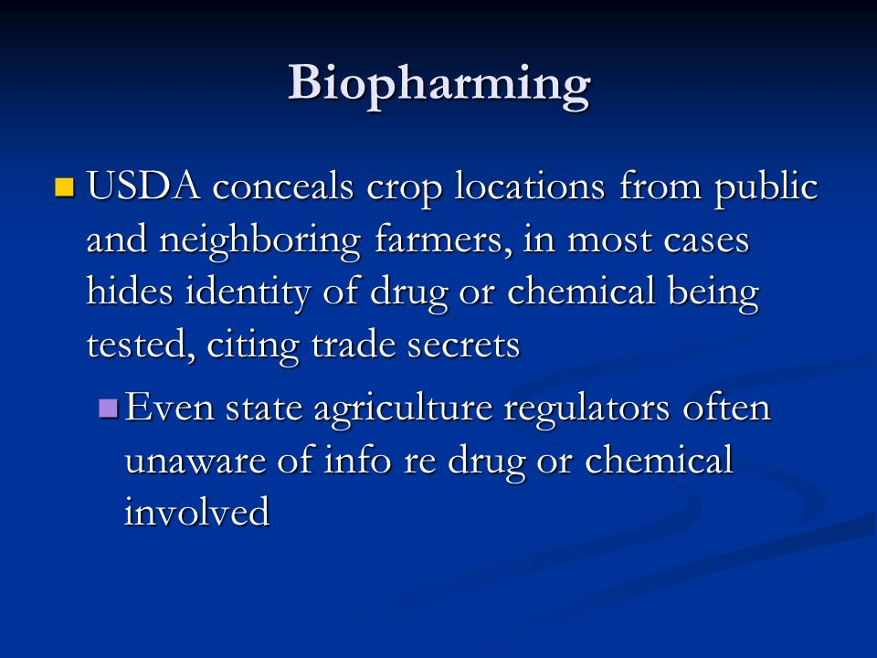 Biopharming USDA conceals crop locations from public and neighboring farmers, in most cases hides identity of drug or chemical being tested, citing trade secrets USDA conceals crop locations from public and neighboring farmers, in most cases hides identity of drug or chemical being tested, citing trade secrets Even state agriculture regulators often unaware of info re drug or chemical involved Even state agriculture regulators often unaware of info re drug or chemical involved