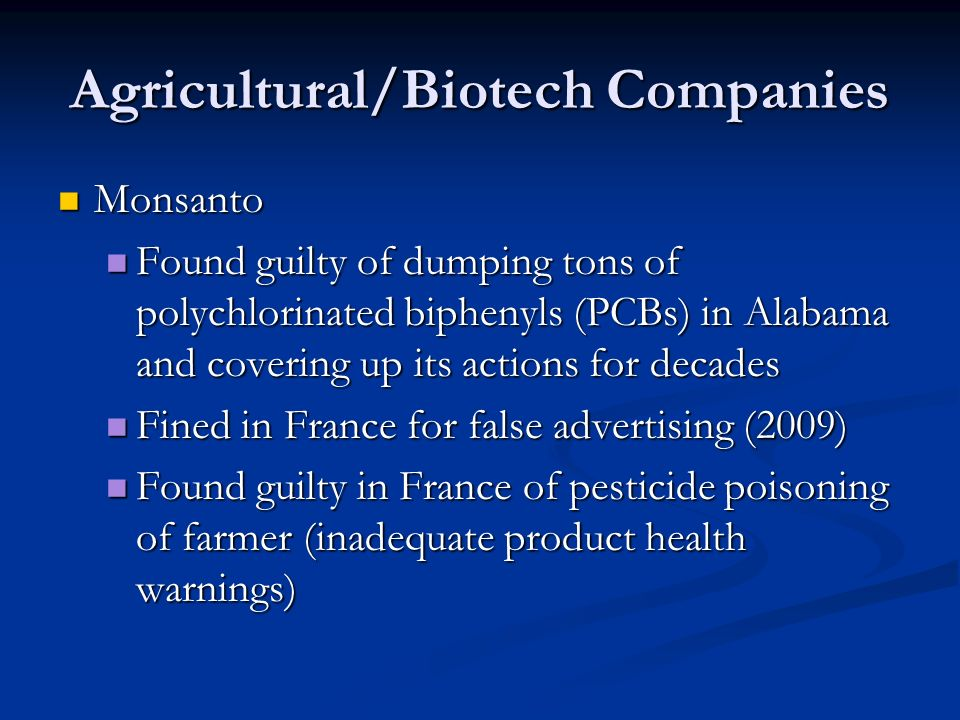 Agricultural/Biotech Companies Monsanto Monsanto Found guilty of dumping tons of polychlorinated biphenyls (PCBs) in Alabama and covering up its actions for decades Found guilty of dumping tons of polychlorinated biphenyls (PCBs) in Alabama and covering up its actions for decades Fined in France for false advertising (2009) Fined in France for false advertising (2009) Found guilty in France of pesticide poisoning of farmer (inadequate product health warnings) Found guilty in France of pesticide poisoning of farmer (inadequate product health warnings)