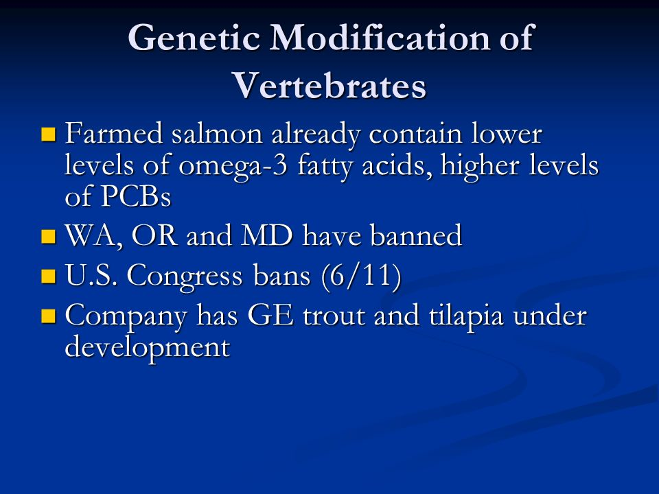 Genetic Modification of Vertebrates Farmed salmon already contain lower levels of omega-3 fatty acids, higher levels of PCBs Farmed salmon already contain lower levels of omega-3 fatty acids, higher levels of PCBs WA, OR and MD have banned WA, OR and MD have banned U.S.